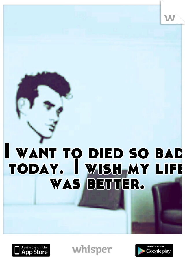 I want to died so bad today. I wish my life was better.