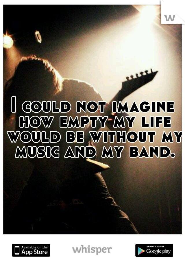 I could not imagine how empty my life would be without my music and my band.