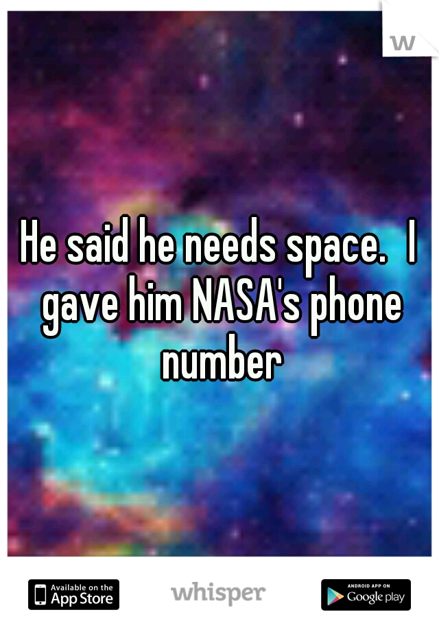 He said he needs space. I gave him NASA's phone number