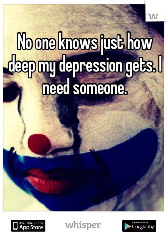 No one knows just how deep my depression gets. I need someone.