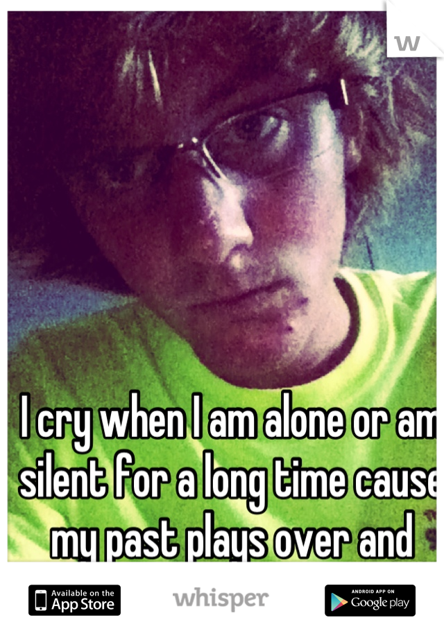 I cry when I am alone or am silent for a long time cause my past plays over and over!