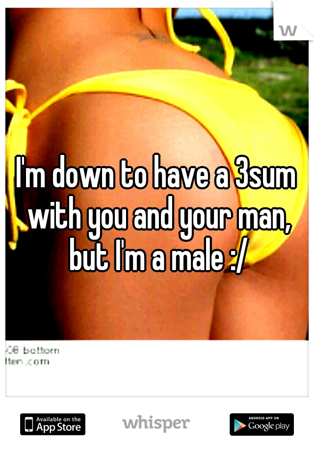 I'm down to have a 3sum with you and your man, but I'm a male :/