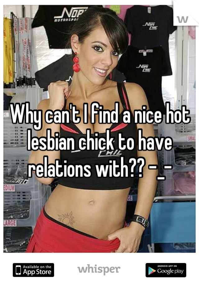 Why can't I find a nice hot lesbian chick to have relations with?? -_-