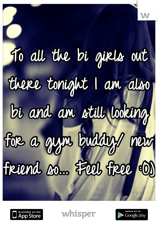 To all the bi girls out there tonight I am also bi and am still looking for a gym buddy/ new friend so... Feel free :0)
