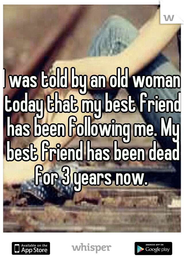 I was told by an old woman today that my best friend has been following me. My best friend has been dead for 3 years now.