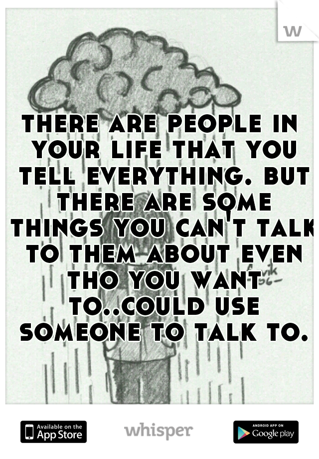 there are people in your life that you tell everything. but there are some things you can't talk to them about even tho you want to..could use someone to talk to.
