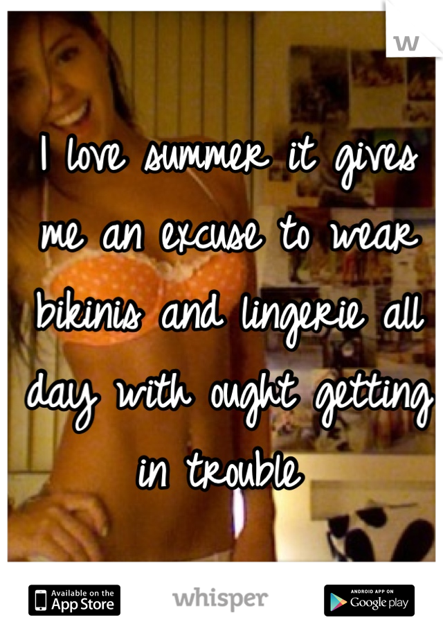 I love summer it gives me an excuse to wear bikinis and lingerie all day with ought getting in trouble