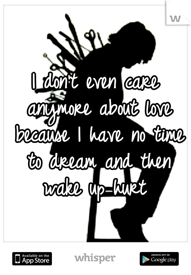 I don't even care anymore about love because I have no time to dream and then wake up hurt