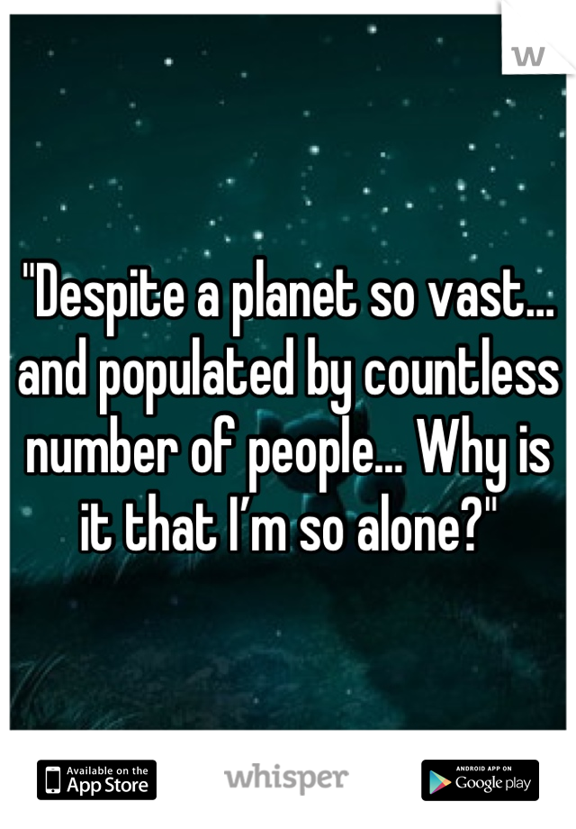 """Despite a planet so vast… and populated by countless number of people… Why is it that I'm so alone?"""