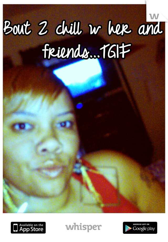 Bout 2 chill w her and friends...TGIF