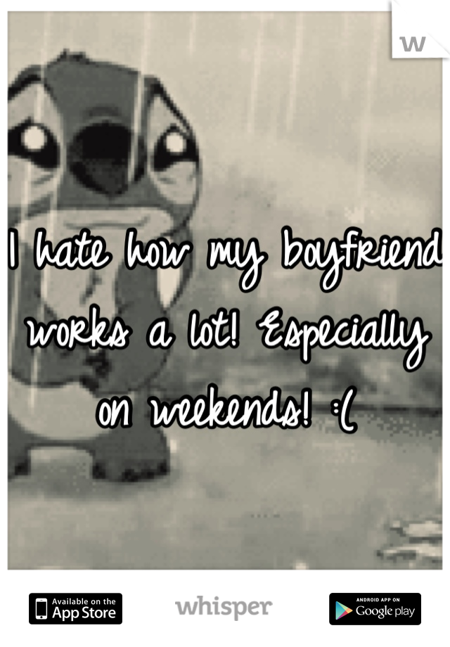 I hate how my boyfriend works a lot! Especially on weekends! :(