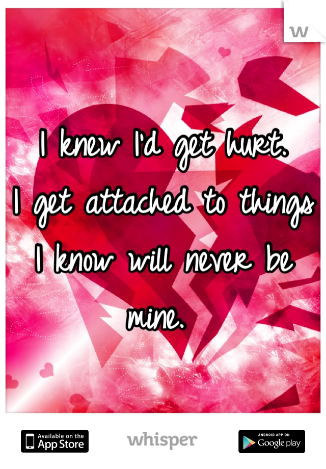 I knew I'd get hurt.  I get attached to things I know will never be mine.