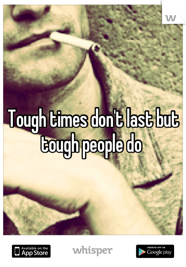 Tough times don't last but tough people do