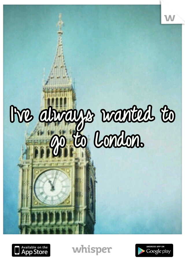 I've always wanted to go to London.