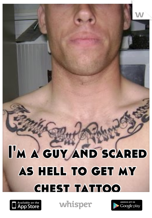 I'm a guy and scared as hell to get my chest tattoo