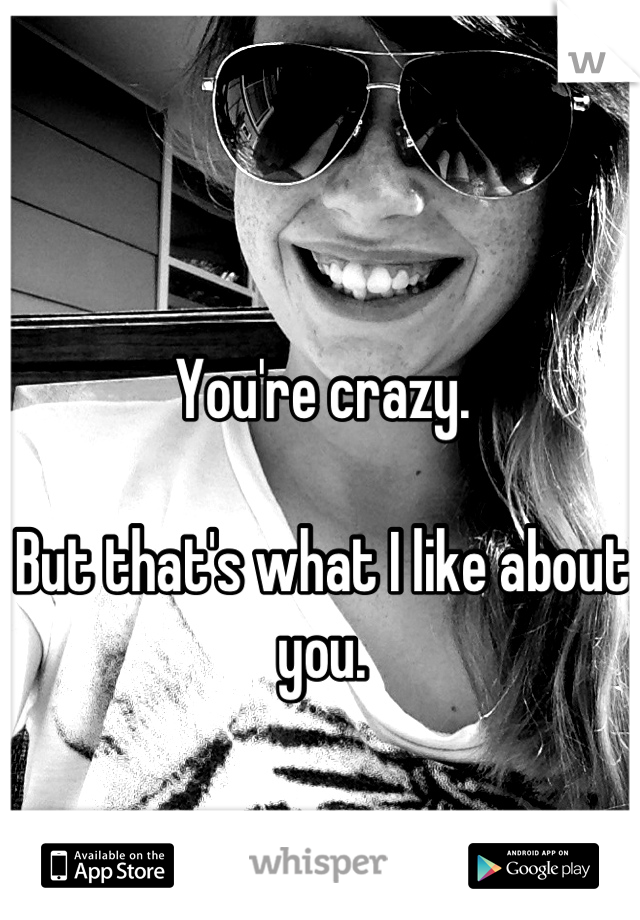 You're crazy.  But that's what I like about you.