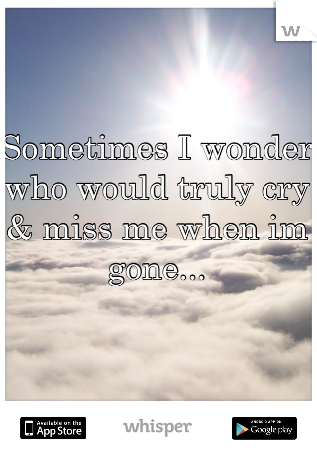 Sometimes I wonder who would truly cry & miss me when im gone...