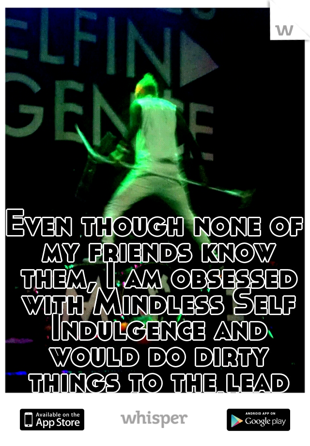 Even though none of my friends know them, I am obsessed with Mindless Self Indulgence and would do dirty things to the lead singer, Jimmy Urine.
