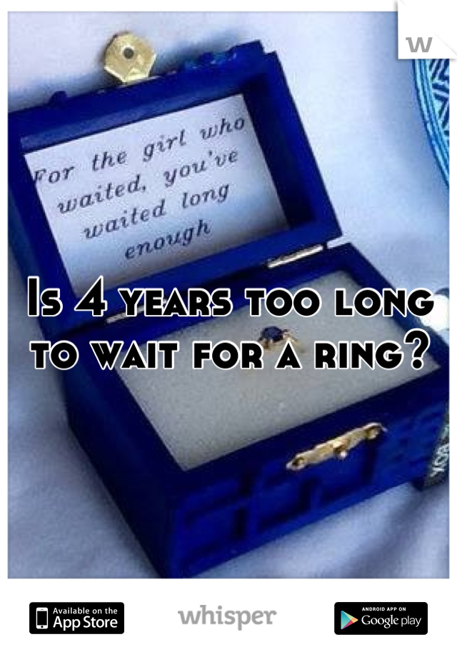 Is 4 years too long to wait for a ring?