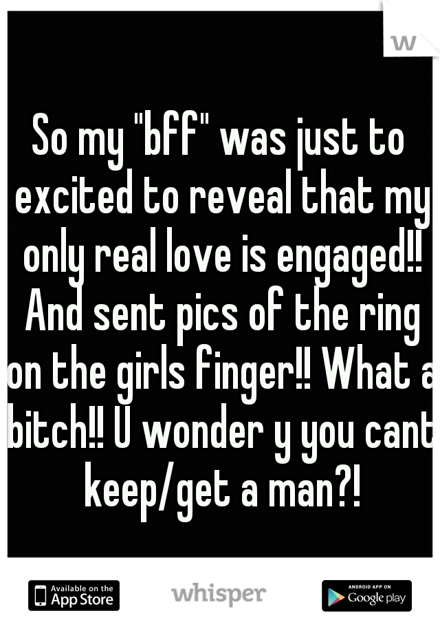 "So my ""bff"" was just to excited to reveal that my only real love is engaged!! And sent pics of the ring on the girls finger!! What a bitch!! U wonder y you cant keep/get a man?!"
