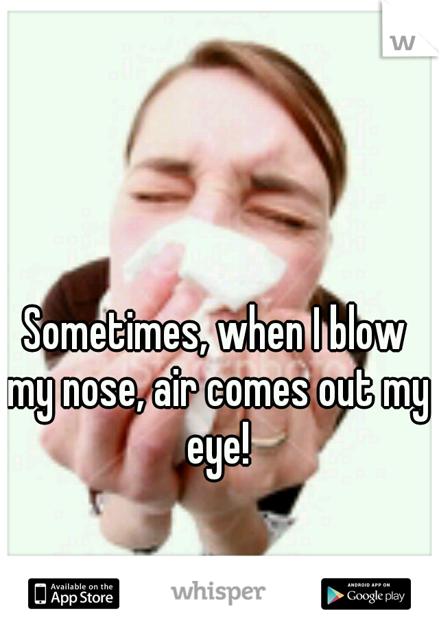 Sometimes, when I blow my nose, air comes out my eye!