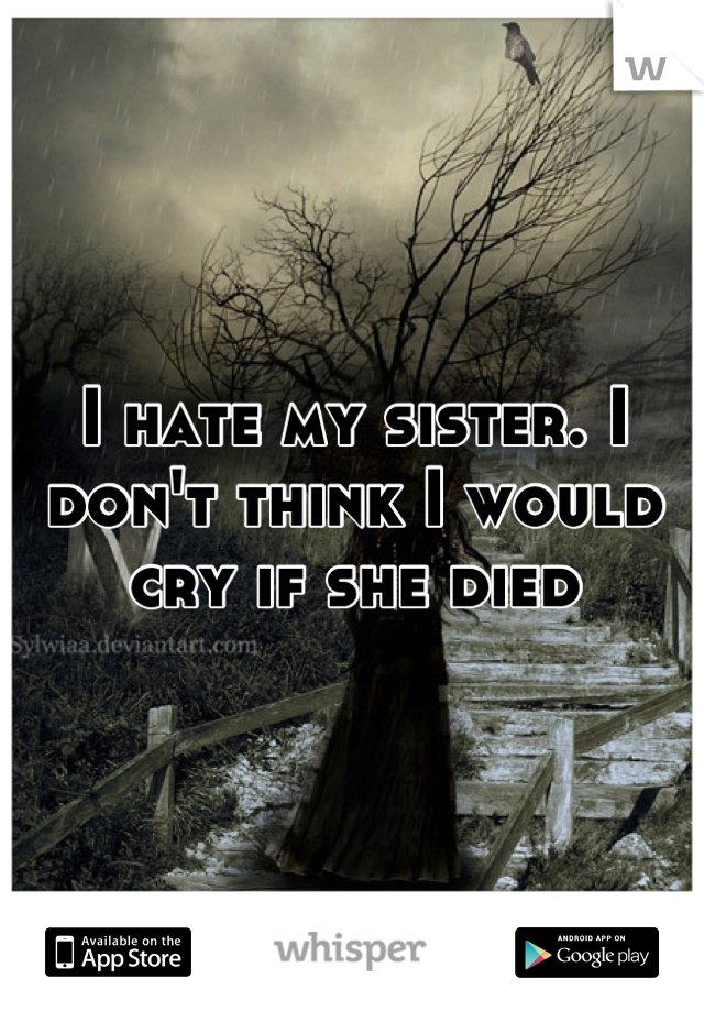 I hate my sister. I don't think I would cry if she died