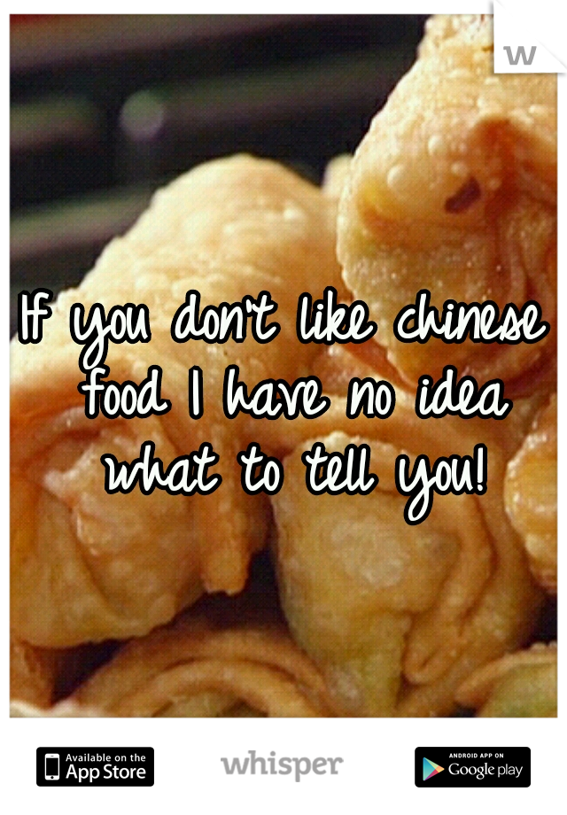 If you don't like chinese food I have no idea what to tell you!