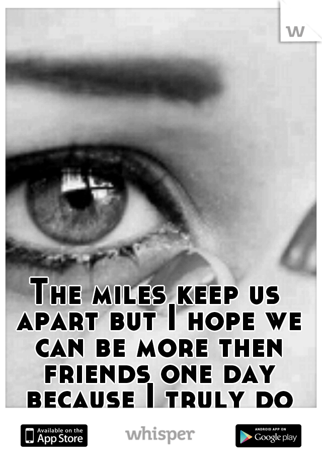 The miles keep us apart but I hope we can be more then friends one day because I truly do care about u
