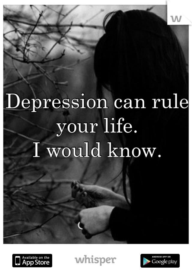 Depression can rule your life. I would know.