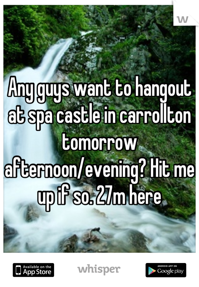 Any guys want to hangout at spa castle in carrollton tomorrow afternoon/evening? Hit me up if so. 27m here