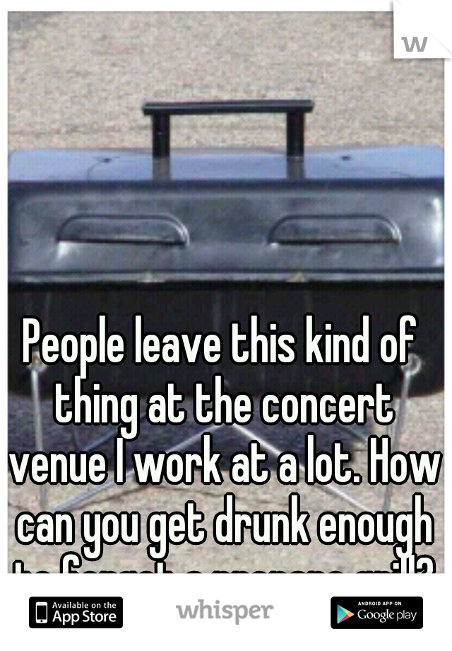 People leave this kind of thing at the concert venue I work at a lot. How can you get drunk enough to forget a propane grill?
