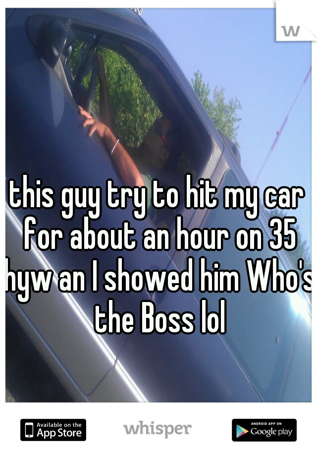 this guy try to hit my car for about an hour on 35 hyw an I showed him Who's the Boss lol