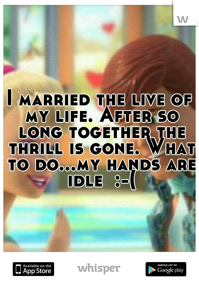 I married the live of my life. After so long together the thrill is gone. What to do...my hands are idle  :-(