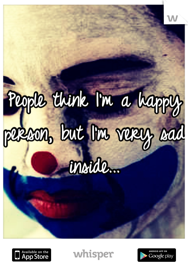 People think I'm a happy person, but I'm very sad inside...