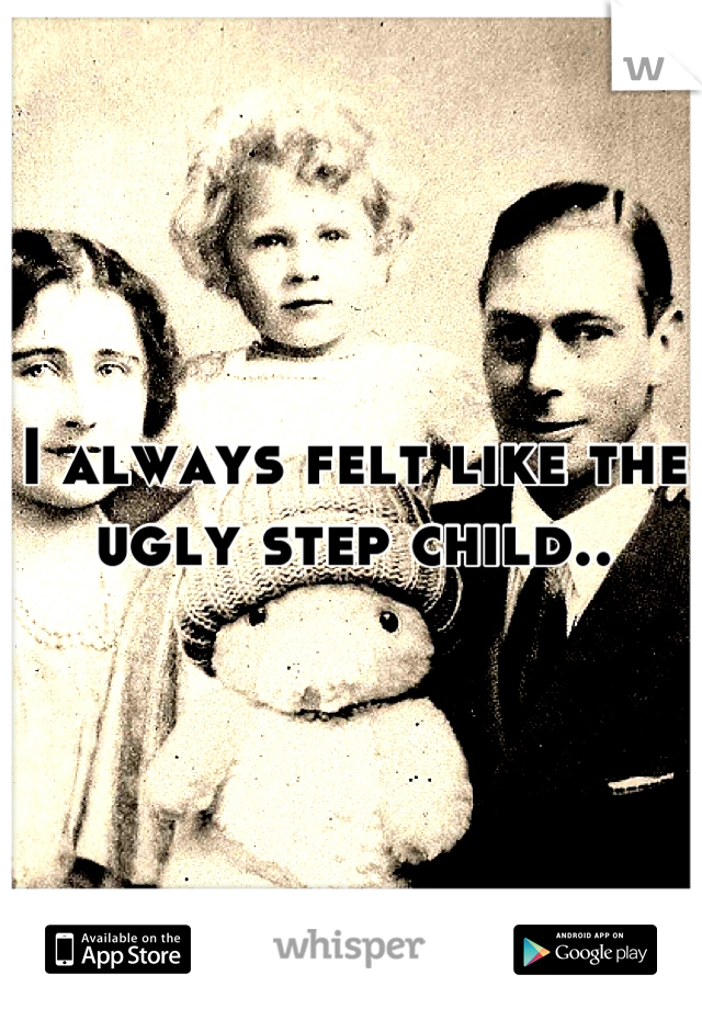 I always felt like the ugly step child..