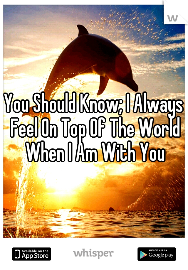 You Should Know; I Always Feel On Top Of The World When I Am With You