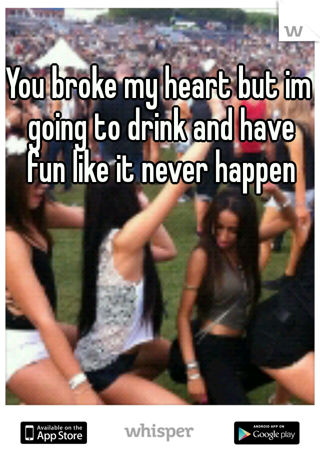 You broke my heart but im going to drink and have fun like it never happen