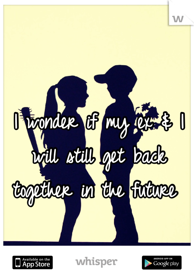 I wonder if my ex & I will still get back together in the future