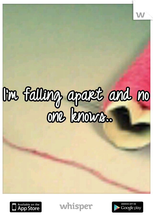I'm falling apart and no one knows..