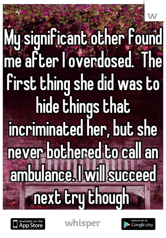 My significant other found me after I overdosed.  The first thing she did was to hide things that incriminated her, but she never bothered to call an ambulance. I will succeed next try though