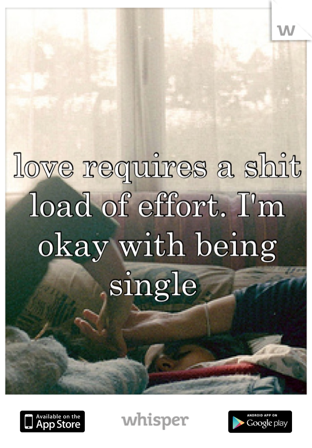 love requires a shit load of effort. I'm okay with being single