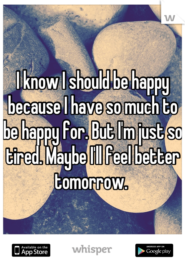 I know I should be happy because I have so much to be happy for. But I'm just so tired. Maybe I'll feel better tomorrow.