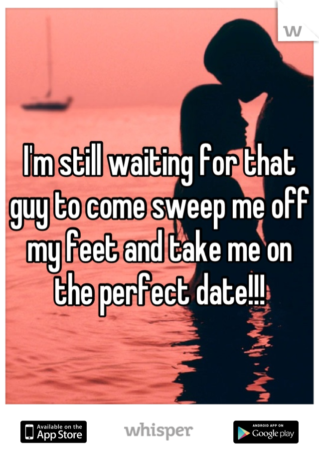 I'm still waiting for that guy to come sweep me off my feet and take me on the perfect date!!!