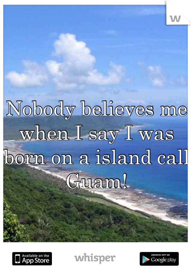 Nobody believes me when I say I was born on a island call Guam!