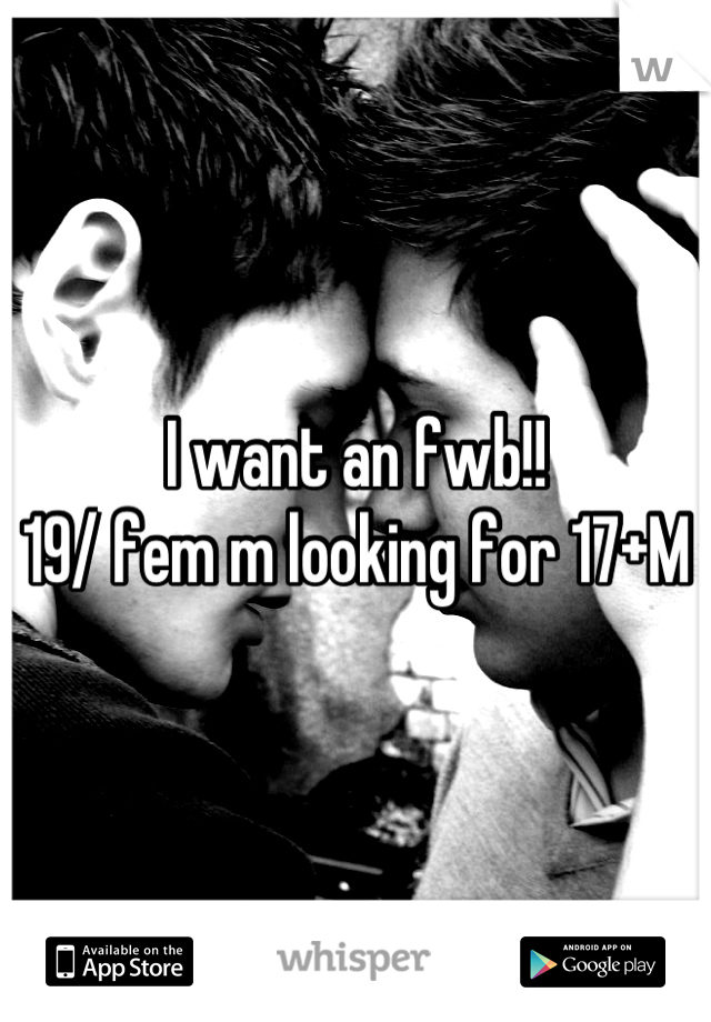 I want an fwb!!  19/ fem m looking for 17+M