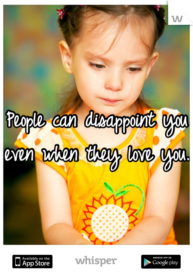 People can disappoint you even when they love you.