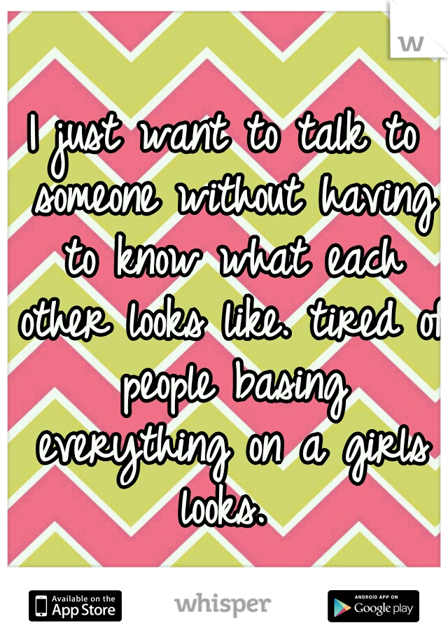 I just want to talk to someone without having to know what each other looks like. tired of people basing everything on a girls looks.