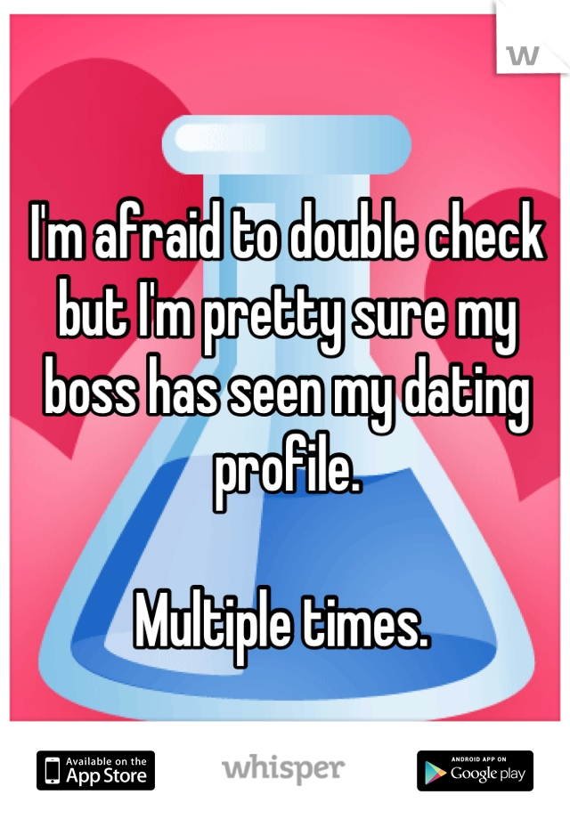 I'm afraid to double check but I'm pretty sure my boss has seen my dating profile.   Multiple times.