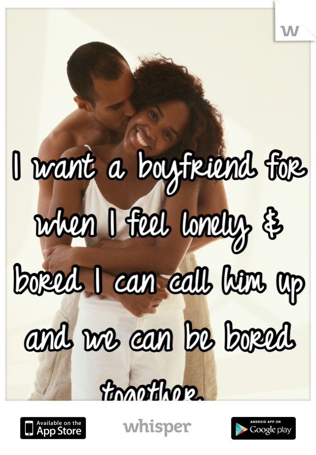 I want a boyfriend for when I feel lonely & bored I can call him up and we can be bored together