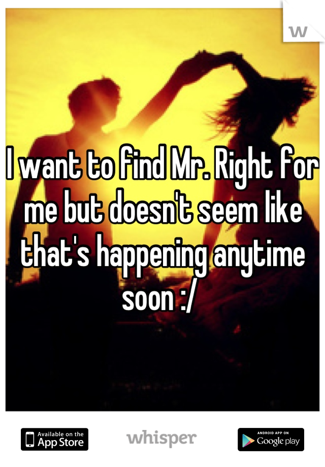 I want to find Mr. Right for me but doesn't seem like that's happening anytime soon :/